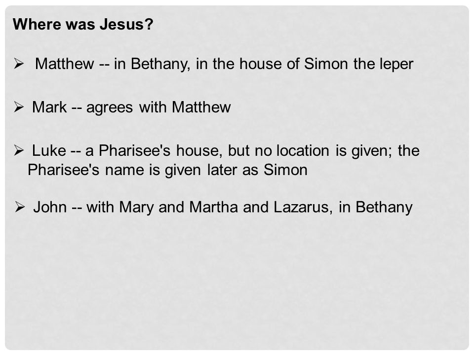 Where was Jesus?  Matthew -- in Bethany, in the house of Simon the leper  Mark -- agrees with Matthew  Luke -- a Pharisee's house, but no location