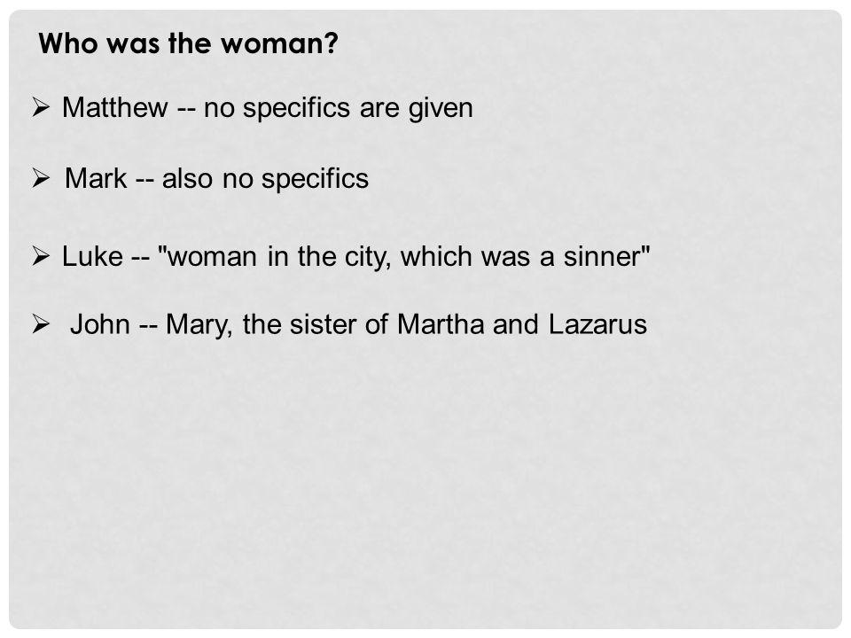 Who was the woman?  Matthew -- no specifics are given  Mark -- also no specifics  Luke --
