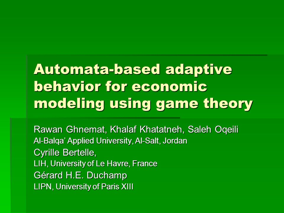 Automata-based adaptive behavior for economic modeling using game theory Rawan Ghnemat, Khalaf Khatatneh, Saleh Oqeili Al-Balqa' Applied University, Al-Salt, Jordan Cyrille Bertelle, LIH, University of Le Havre, France Gérard H.E.