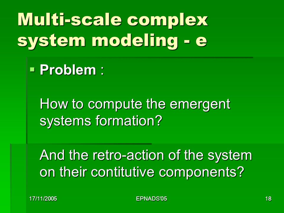 17/11/2005EPNADS 0518 Multi-scale complex system modeling - e  Problem : How to compute the emergent systems formation.
