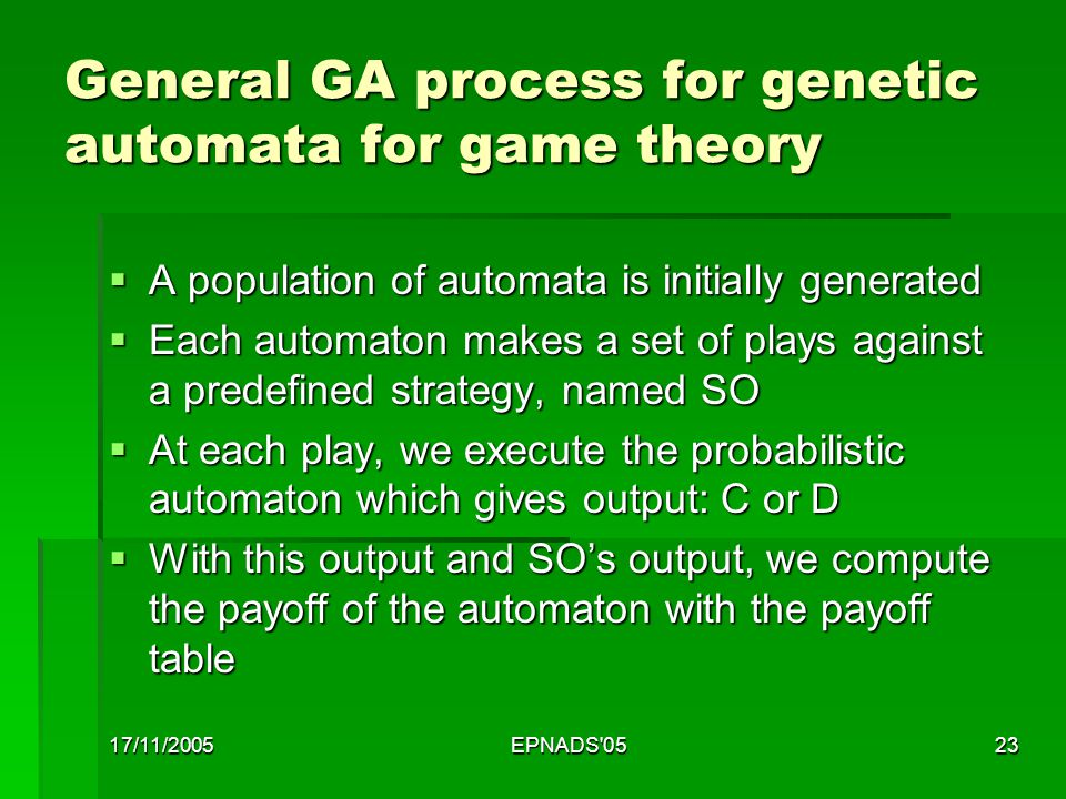 17/11/2005EPNADS 0523 General GA process for genetic automata for game theory  A population of automata is initially generated  Each automaton makes a set of plays against a predefined strategy, named SO  At each play, we execute the probabilistic automaton which gives output: C or D  With this output and SO's output, we compute the payoff of the automaton with the payoff table