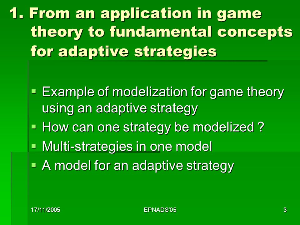 17/11/2005EPNADS'053 1. From an application in game theory to fundamental concepts for adaptive strategies 1. From an application in game theory to fu