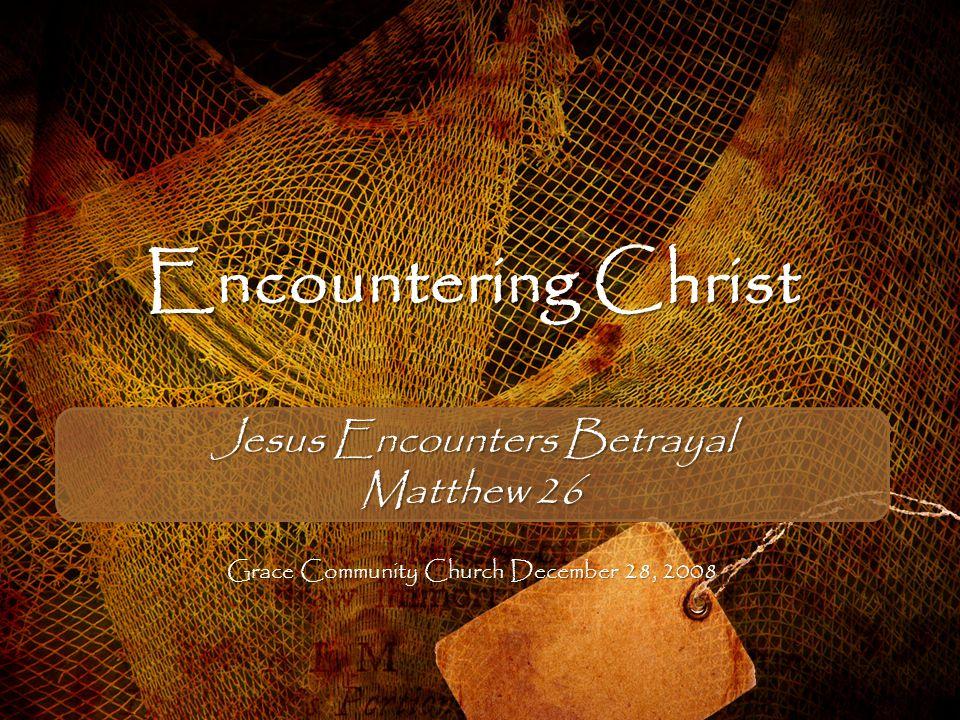 Encountering Christ Jesus Encounters Betrayal Matthew 26 Grace Community Church December 28, 2008
