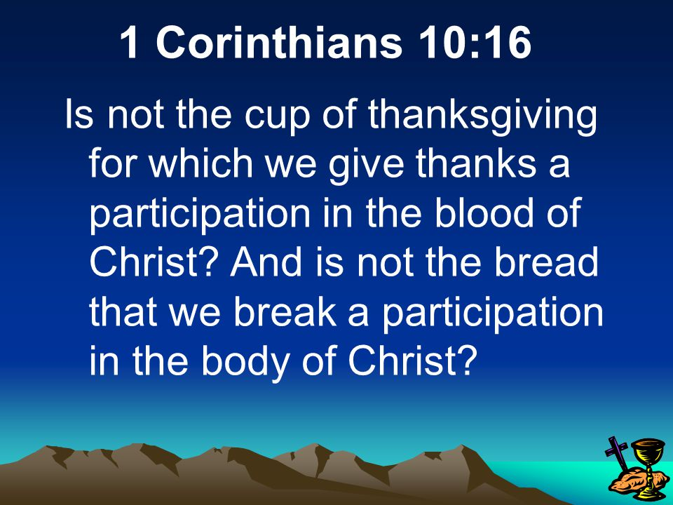 1 Corinthians 10:16 Is not the cup of thanksgiving for which we give thanks a participation in the blood of Christ.