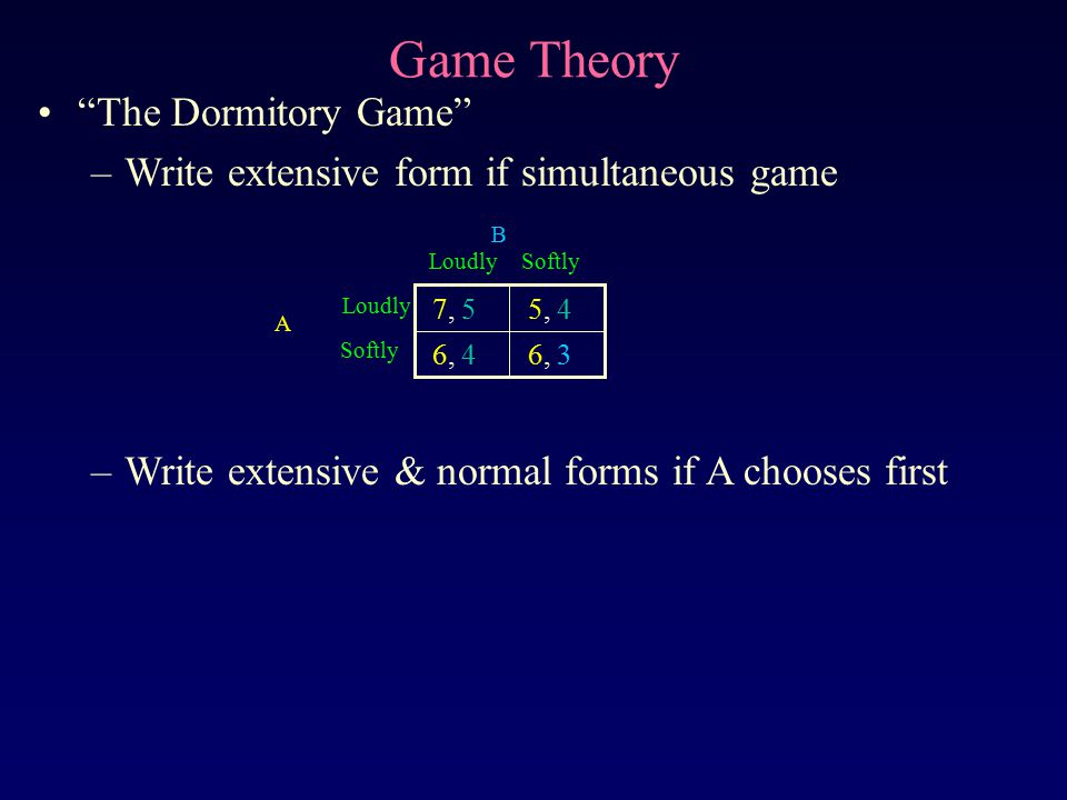 """Game Theory """"The Dormitory Game"""" –Write extensive form if simultaneous game –Write extensive & normal forms if A chooses first 6, 3 6, 4 5, 4 7, 5 Sof"""
