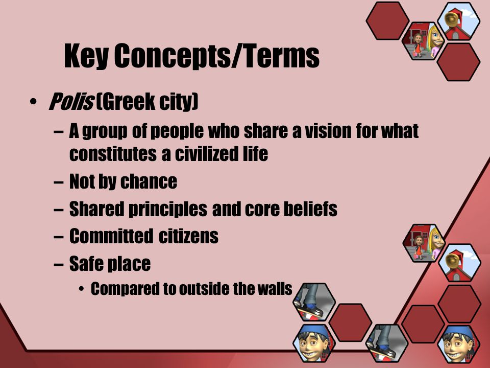 Key Concepts/Terms Polis (Greek city) –A group of people who share a vision for what constitutes a civilized life –Not by chance –Shared principles an