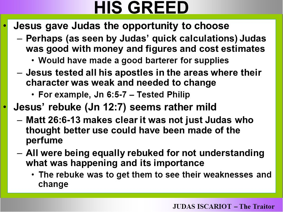HIS GREED Jesus gave Judas the opportunity to choose –Perhaps (as seen by Judas' quick calculations) Judas was good with money and figures and cost es