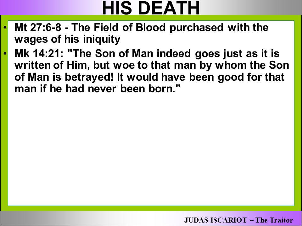 HIS DEATH Mt 27:6-8 - The Field of Blood purchased with the wages of his iniquity Mk 14:21: