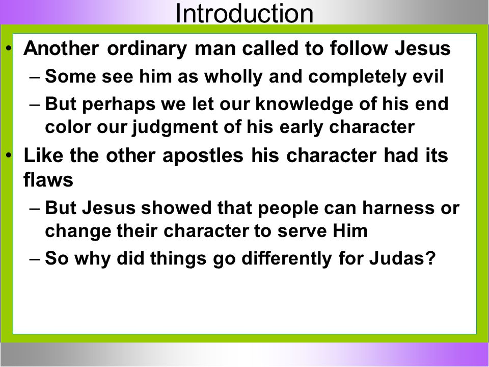 Introduction Another ordinary man called to follow Jesus –Some see him as wholly and completely evil –But perhaps we let our knowledge of his end colo