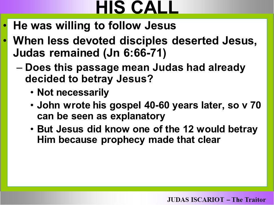 HIS CALL He was willing to follow Jesus When less devoted disciples deserted Jesus, Judas remained (Jn 6:66-71) –Does this passage mean Judas had alre