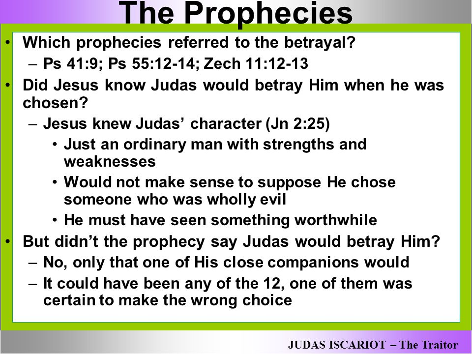 The Prophecies Which prophecies referred to the betrayal? –Ps 41:9; Ps 55:12-14; Zech 11:12-13 Did Jesus know Judas would betray Him when he was chose