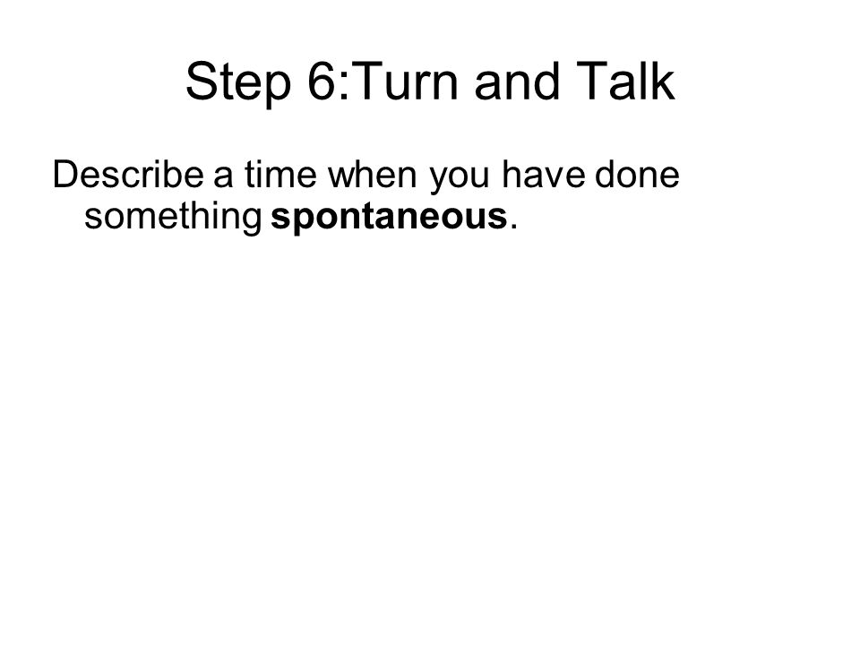 Step 6:Turn and Talk Describe a time when you have done something spontaneous.