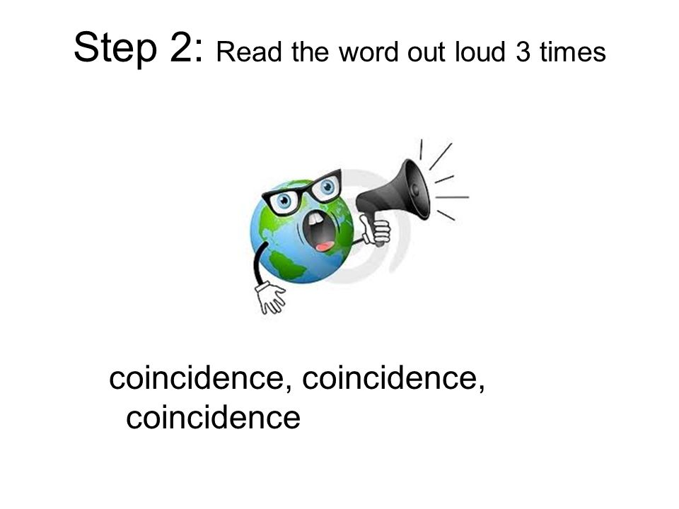 Step 2: Read the word out loud 3 times coincidence, coincidence, coincidence