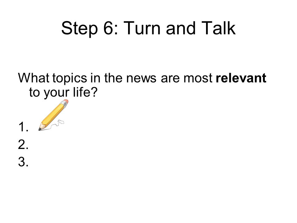 Step 6: Turn and Talk What topics in the news are most relevant to your life? 1. 2. 3.
