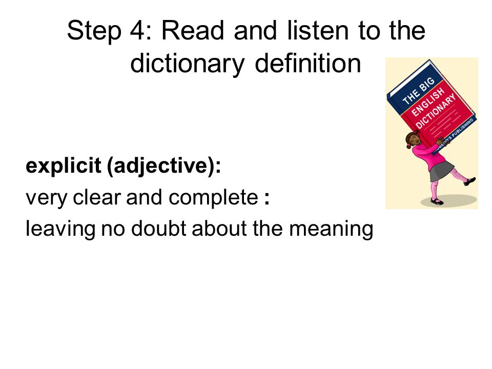 Step 4: Read and listen to the dictionary definition explicit (adjective): very clear and complete : leaving no doubt about the meaning