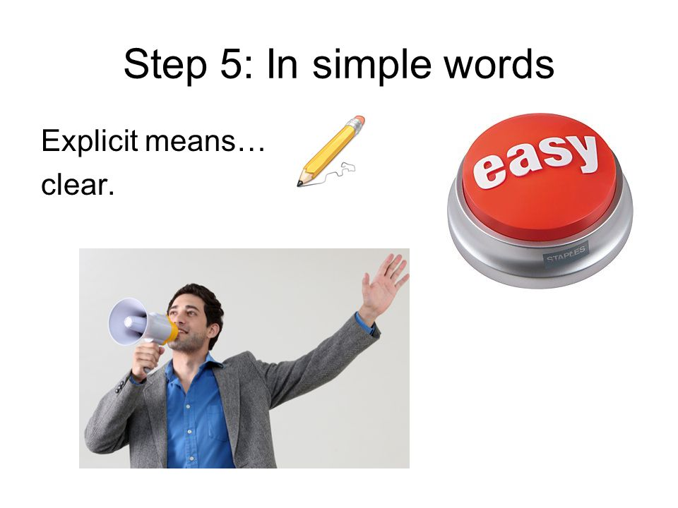 Step 5: In simple words Explicit means… clear.