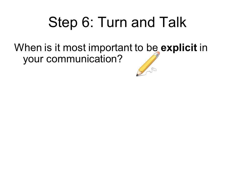 Step 6: Turn and Talk When is it most important to be explicit in your communication?