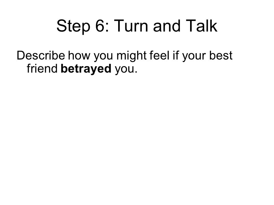Step 6: Turn and Talk Describe how you might feel if your best friend betrayed you.