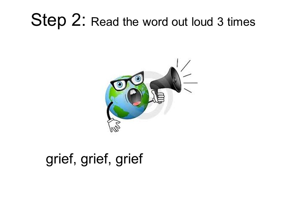 Step 2: Read the word out loud 3 times grief, grief, grief