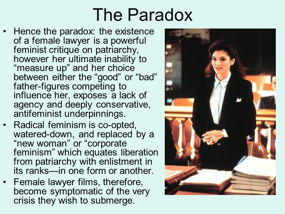 The Paradox Hence the paradox: the existence of a female lawyer is a powerful feminist critique on patriarchy, however her ultimate inability to measure up and her choice between either the good or bad father-figures competing to influence her, exposes a lack of agency and deeply conservative, antifeminist underpinnings.