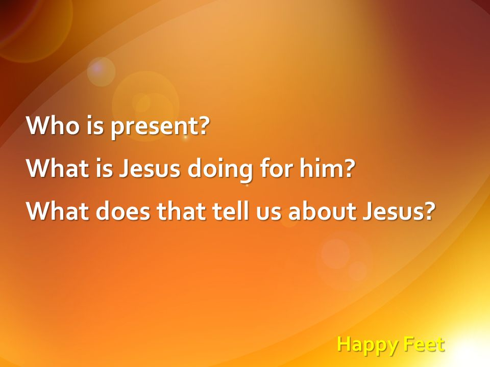 Happy Feet Who is present? What is Jesus doing for him? What does that tell us about Jesus?