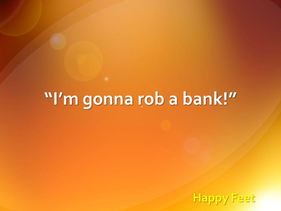 Happy Feet I'm gonna rob a bank!