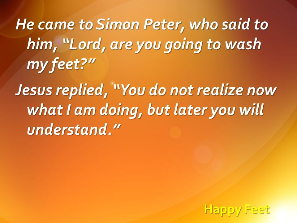 Happy Feet He came to Simon Peter, who said to him, Lord, are you going to wash my feet? Jesus replied, You do not realize now what I am doing, but later you will understand.