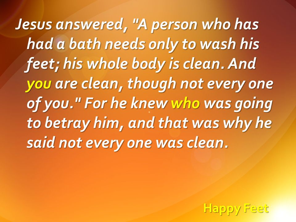 Happy Feet Jesus answered, A person who has had a bath needs only to wash his feet; his whole body is clean.
