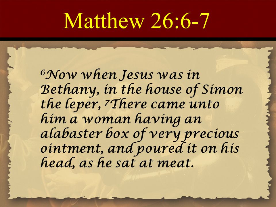 Matthew 26:6-7 6 Now when Jesus was in Bethany, in the house of Simon the leper, 7 There came unto him a woman having an alabaster box of very precious ointment, and poured it on his head, as he sat at meat.