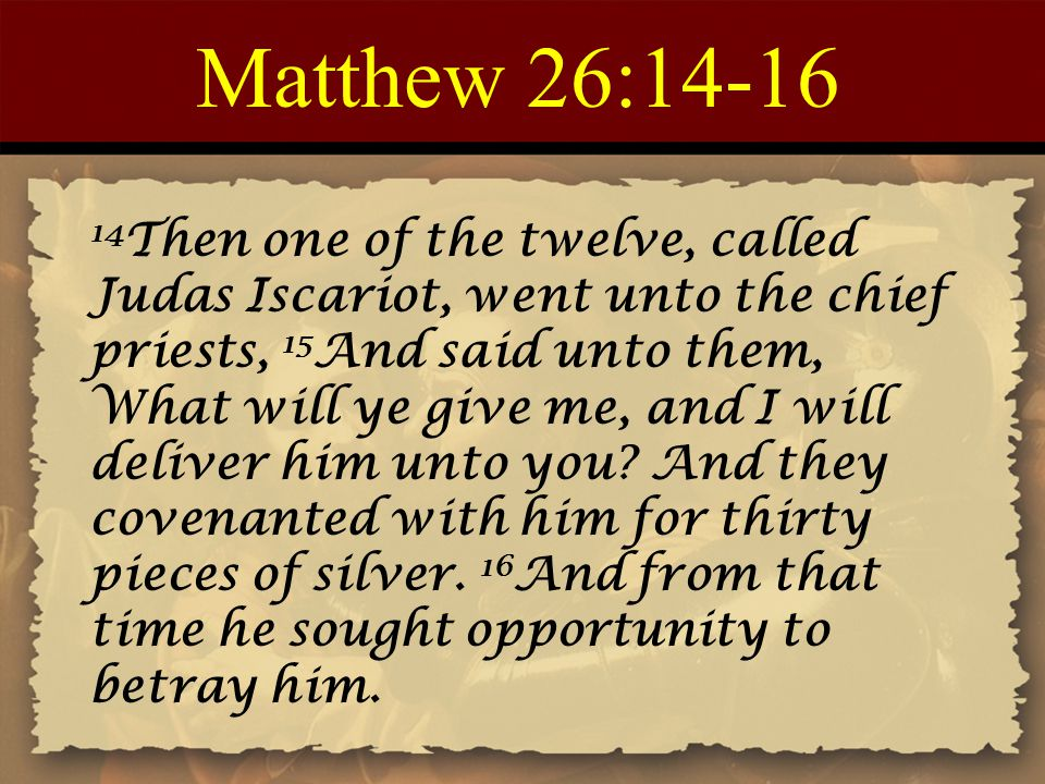 Matthew 26:14-16 14 Then one of the twelve, called Judas Iscariot, went unto the chief priests, 15 And said unto them, What will ye give me, and I will deliver him unto you.