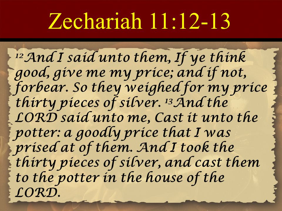 Zechariah 11:12-13 12 And I said unto them, If ye think good, give me my price; and if not, forbear.