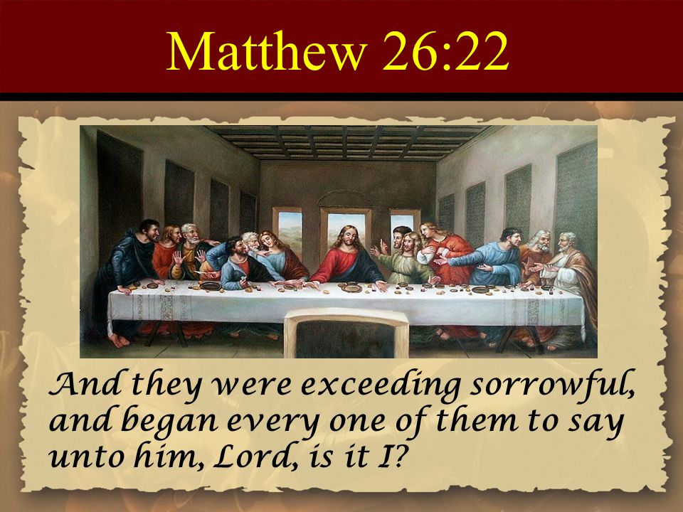 Matthew 26:22 And they were exceeding sorrowful, and began every one of them to say unto him, Lord, is it I?