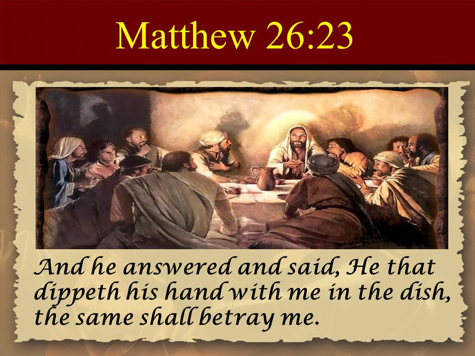 Matthew 26:23 And he answered and said, He that dippeth his hand with me in the dish, the same shall betray me.