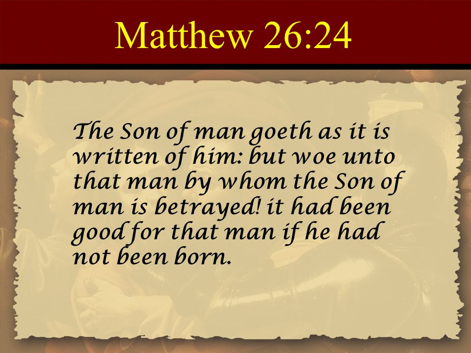 Matthew 26:24 The Son of man goeth as it is written of him: but woe unto that man by whom the Son of man is betrayed.