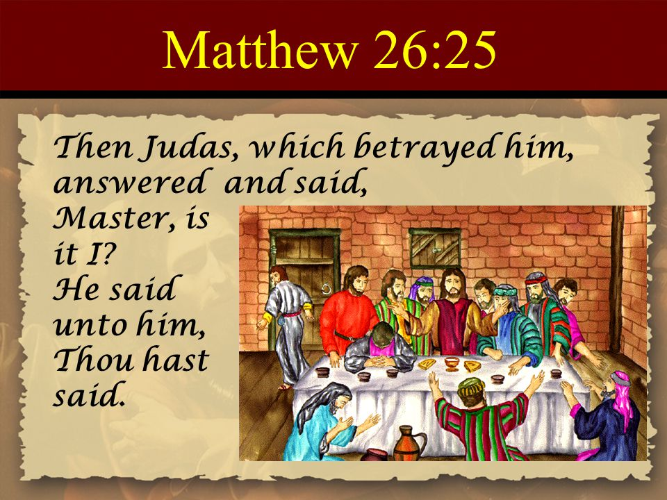 Matthew 26:25 Then Judas, which betrayed him, answered and said, Master, is it I.