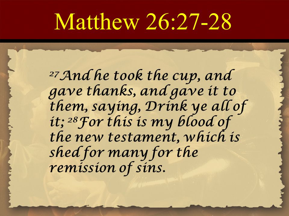 Matthew 26:27-28 27 And he took the cup, and gave thanks, and gave it to them, saying, Drink ye all of it; 28 For this is my blood of the new testament, which is shed for many for the remission of sins.