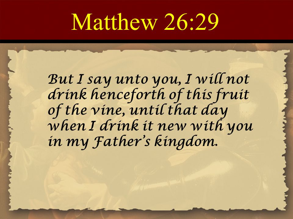 Matthew 26:29 But I say unto you, I will not drink henceforth of this fruit of the vine, until that day when I drink it new with you in my Father's kingdom.