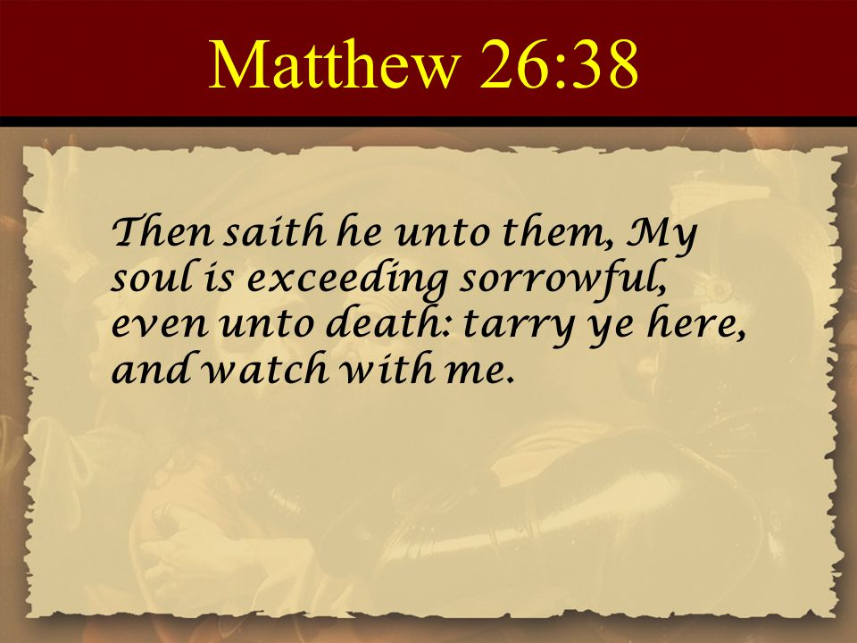 Matthew 26:38 Then saith he unto them, My soul is exceeding sorrowful, even unto death: tarry ye here, and watch with me.