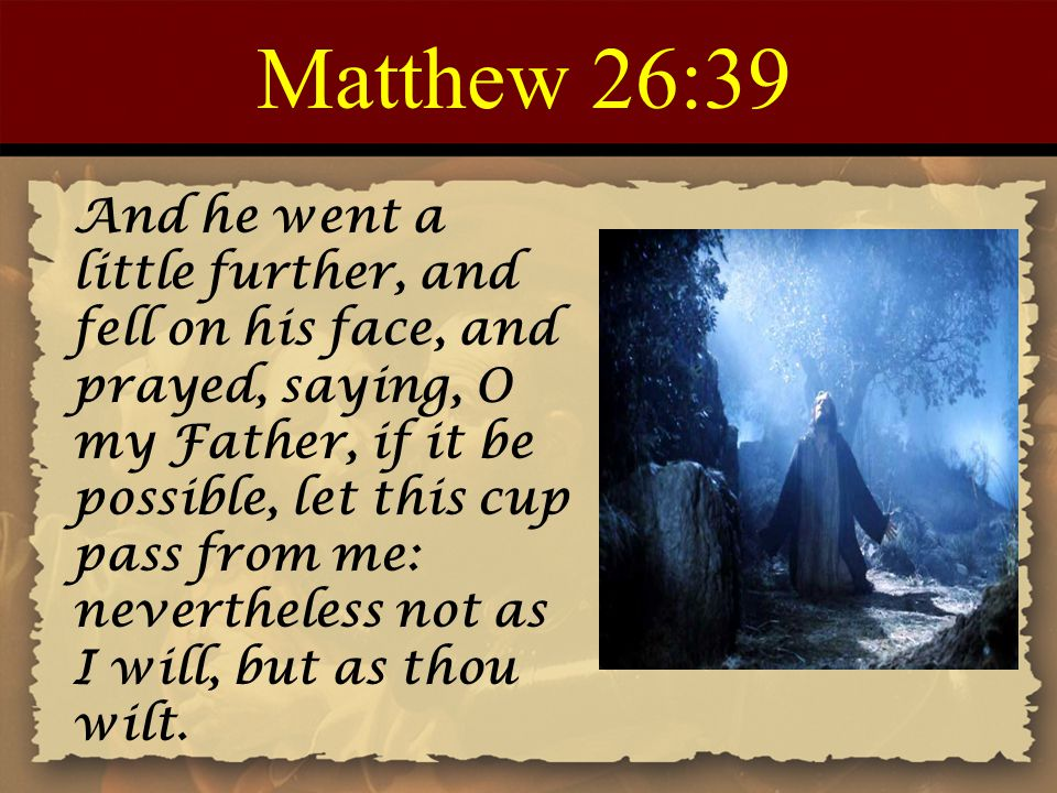 Matthew 26:39 And he went a little further, and fell on his face, and prayed, saying, O my Father, if it be possible, let this cup pass from me: nevertheless not as I will, but as thou wilt.