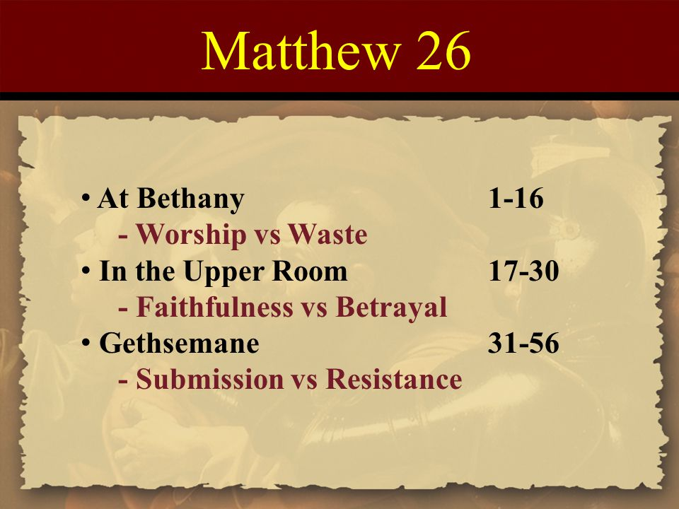 Matthew 26 At Bethany1-16 - Worship vs Waste In the Upper Room17-30 - Faithfulness vs Betrayal Gethsemane31-56 - Submission vs Resistance