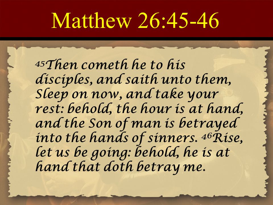 Matthew 26:45-46 45 Then cometh he to his disciples, and saith unto them, Sleep on now, and take your rest: behold, the hour is at hand, and the Son of man is betrayed into the hands of sinners.