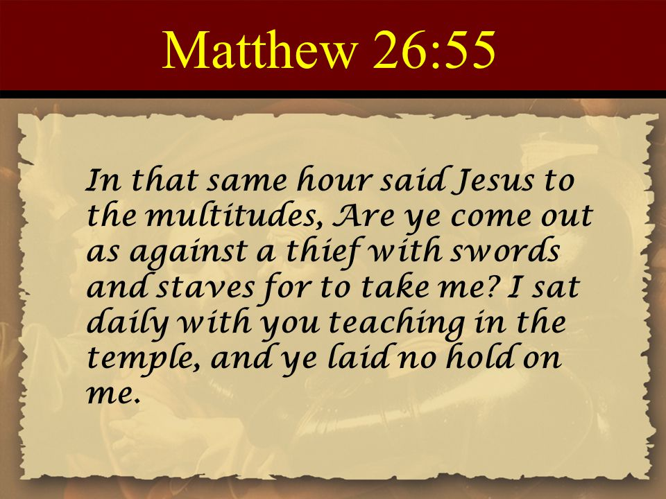 Matthew 26:55 In that same hour said Jesus to the multitudes, Are ye come out as against a thief with swords and staves for to take me.
