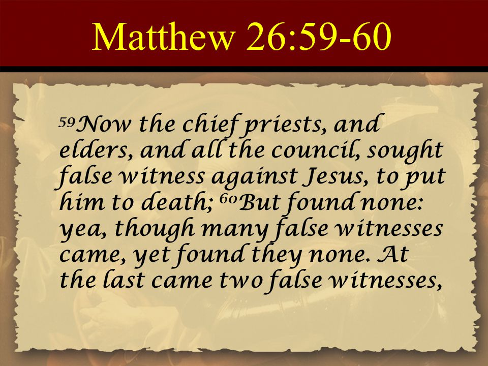 Matthew 26:59-60 59 Now the chief priests, and elders, and all the council, sought false witness against Jesus, to put him to death; 60 But found none: yea, though many false witnesses came, yet found they none.