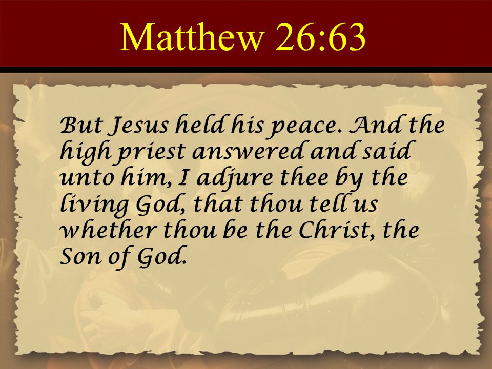 Matthew 26:63 But Jesus held his peace. And the high priest answered and said unto him, I adjure thee by the living God, that thou tell us whether tho