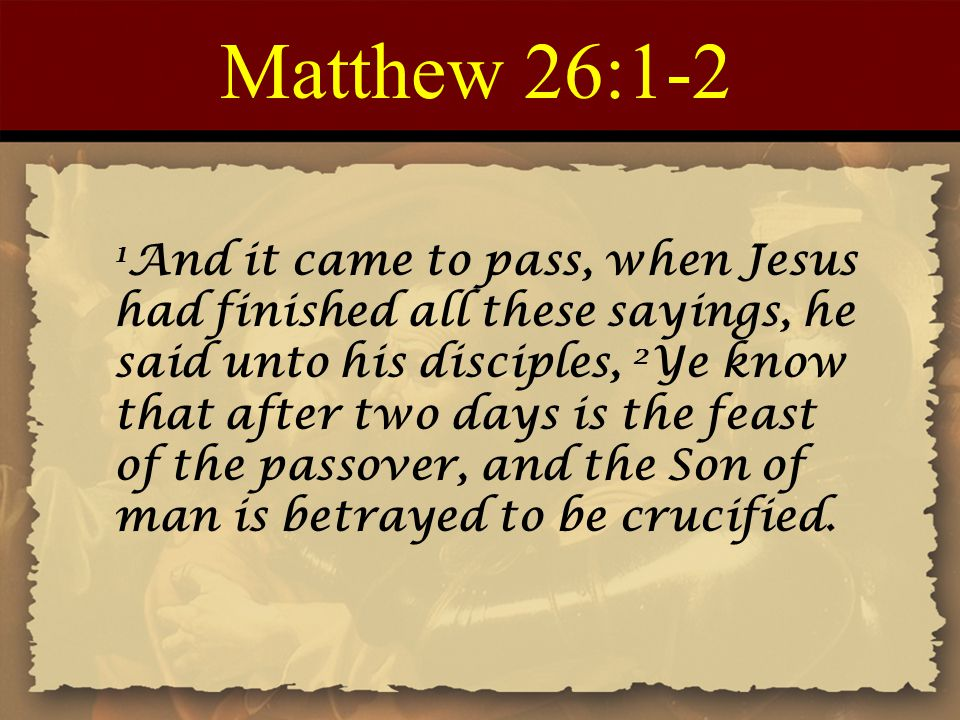 Matthew 26:1-2 1 And it came to pass, when Jesus had finished all these sayings, he said unto his disciples, 2 Ye know that after two days is the feast of the passover, and the Son of man is betrayed to be crucified.