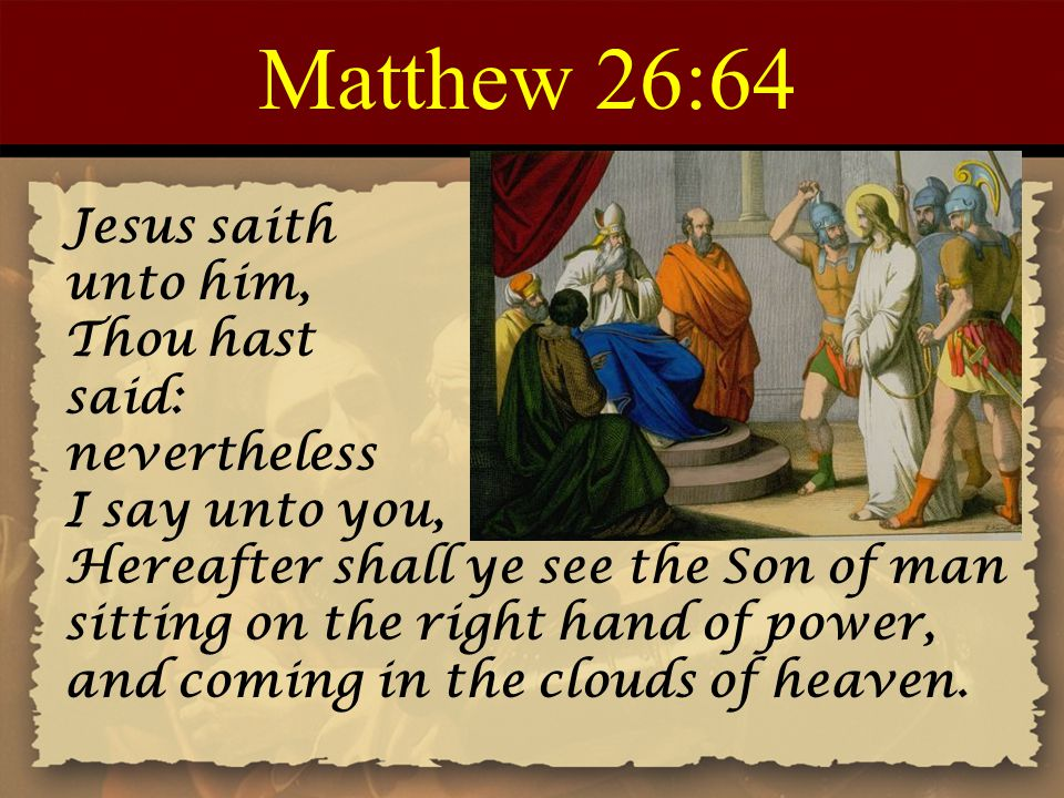 Matthew 26:64 Jesus saith unto him, Thou hast said: nevertheless I say unto you, Hereafter shall ye see the Son of man sitting on the right hand of power, and coming in the clouds of heaven.