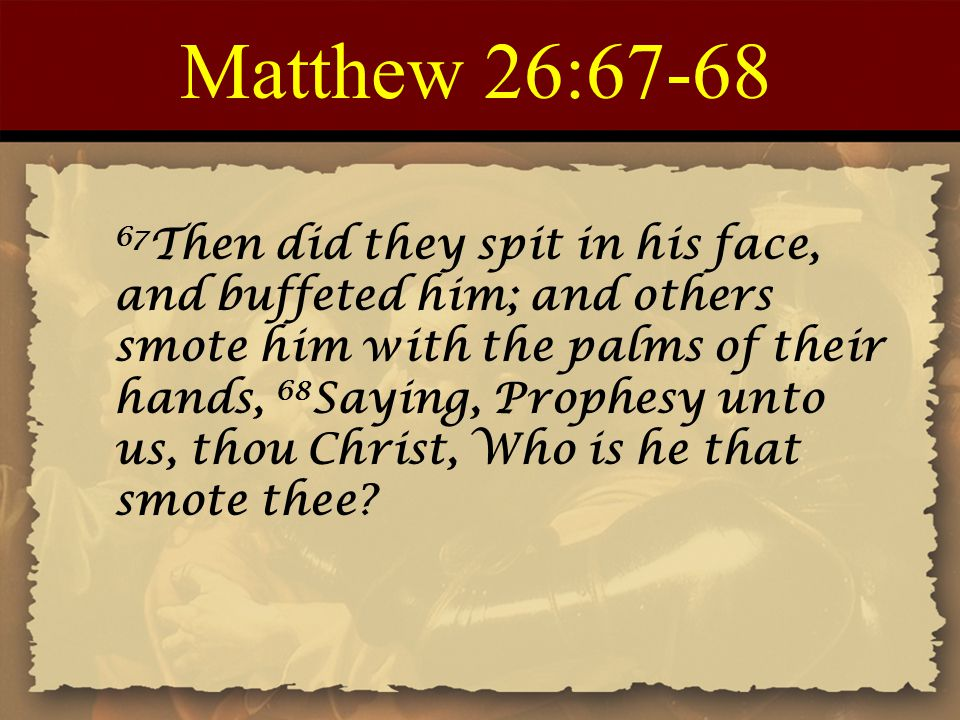 Matthew 26:67-68 67 Then did they spit in his face, and buffeted him; and others smote him with the palms of their hands, 68 Saying, Prophesy unto us, thou Christ, Who is he that smote thee?
