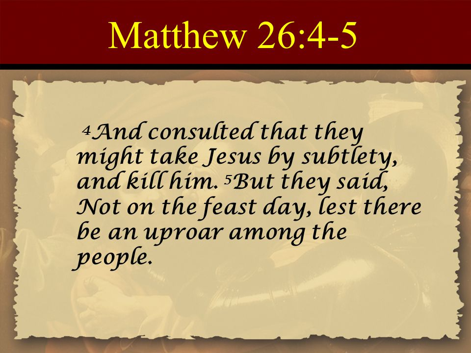 Matthew 26:4-5 4 And consulted that they might take Jesus by subtlety, and kill him.