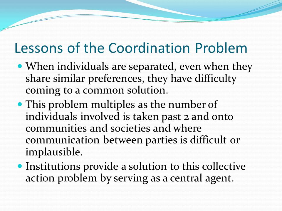 Lessons of the Coordination Problem When individuals are separated, even when they share similar preferences, they have difficulty coming to a common solution.