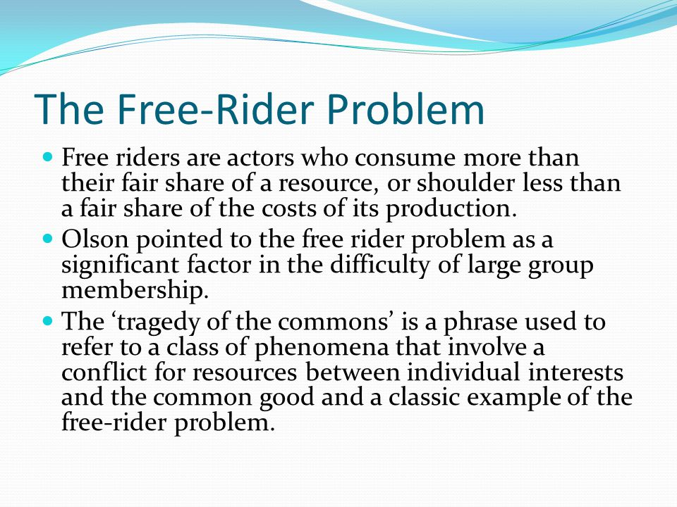 The Free-Rider Problem Free riders are actors who consume more than their fair share of a resource, or shoulder less than a fair share of the costs of its production.
